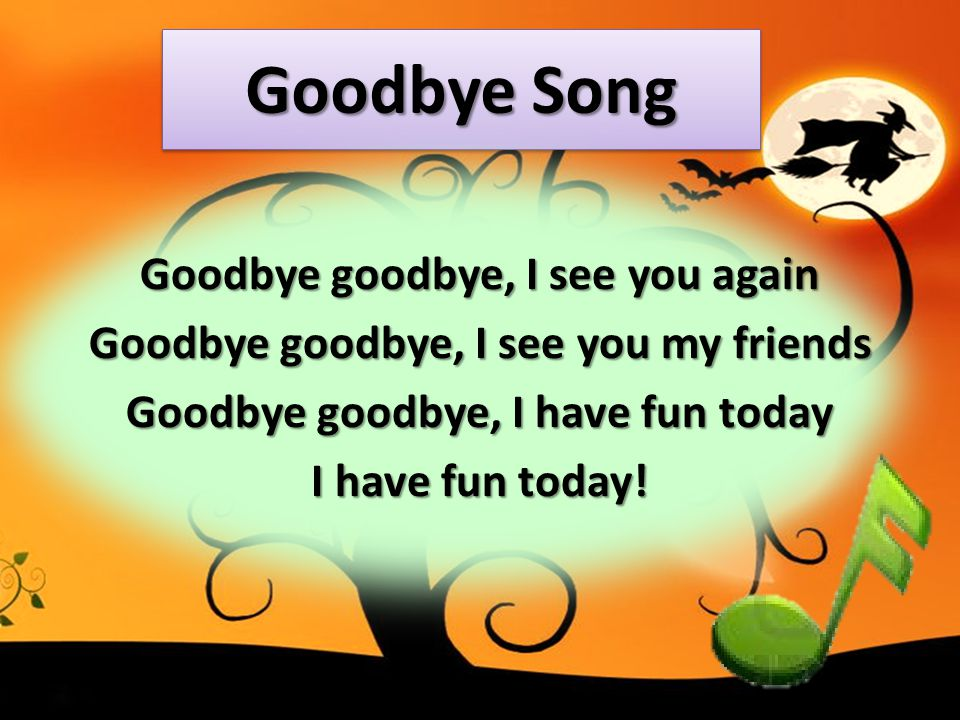 Goodbye Song Goodbye goodbye, I see you again Goodbye goodbye, I see you my friends Goodbye goodbye, I have fun today I have fun today!