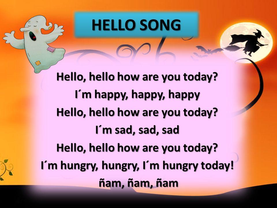 Hello, hello how are you today? I´m happy, happy, happy Hello, hello how are you today? I´m sad, sad, sad Hello, hello how are you today? I´m hungry,