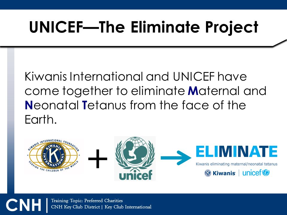 Training Topic: CNH Key Club District | Key Club International CNH | Kiwanis International and UNICEF have come together to eliminate M aternal and N eonatal T etanus from the face of the Earth.