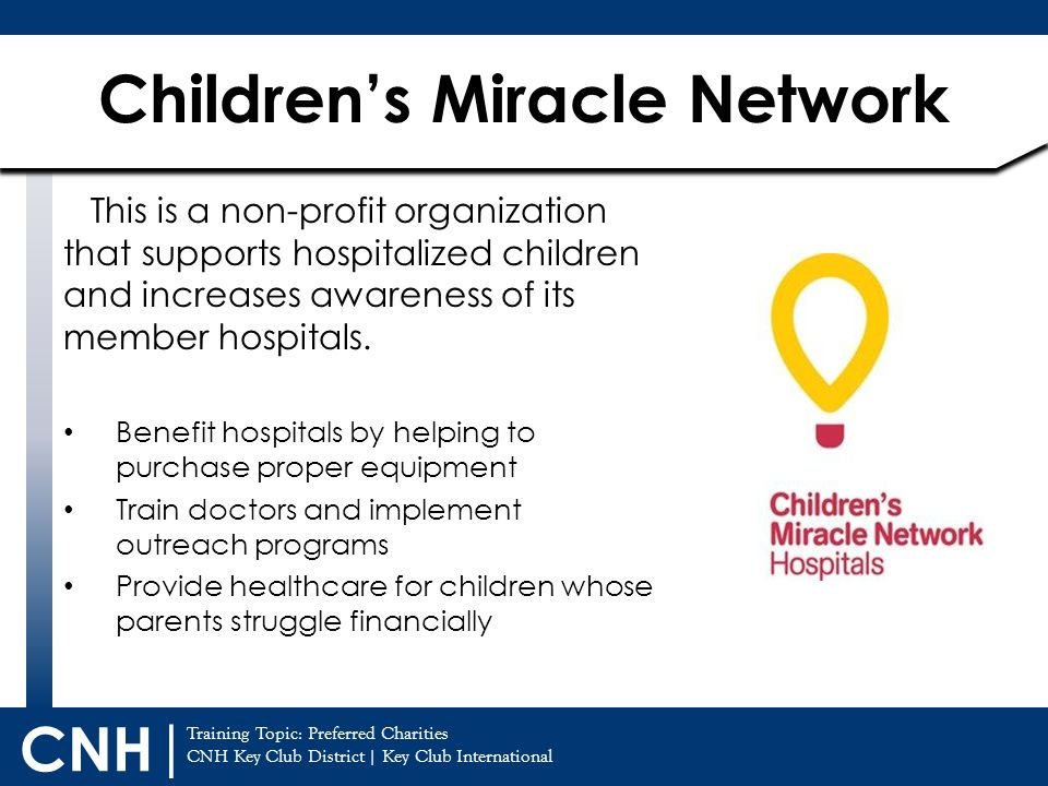 Training Topic: CNH Key Club District | Key Club International CNH | Children's Miracle Network Preferred Charities This is a non-profit organization that supports hospitalized children and increases awareness of its member hospitals.