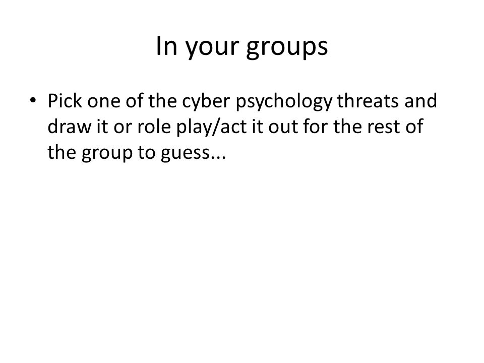 In your groups Pick one of the cyber psychology threats and draw it or role play/act it out for the rest of the group to guess...