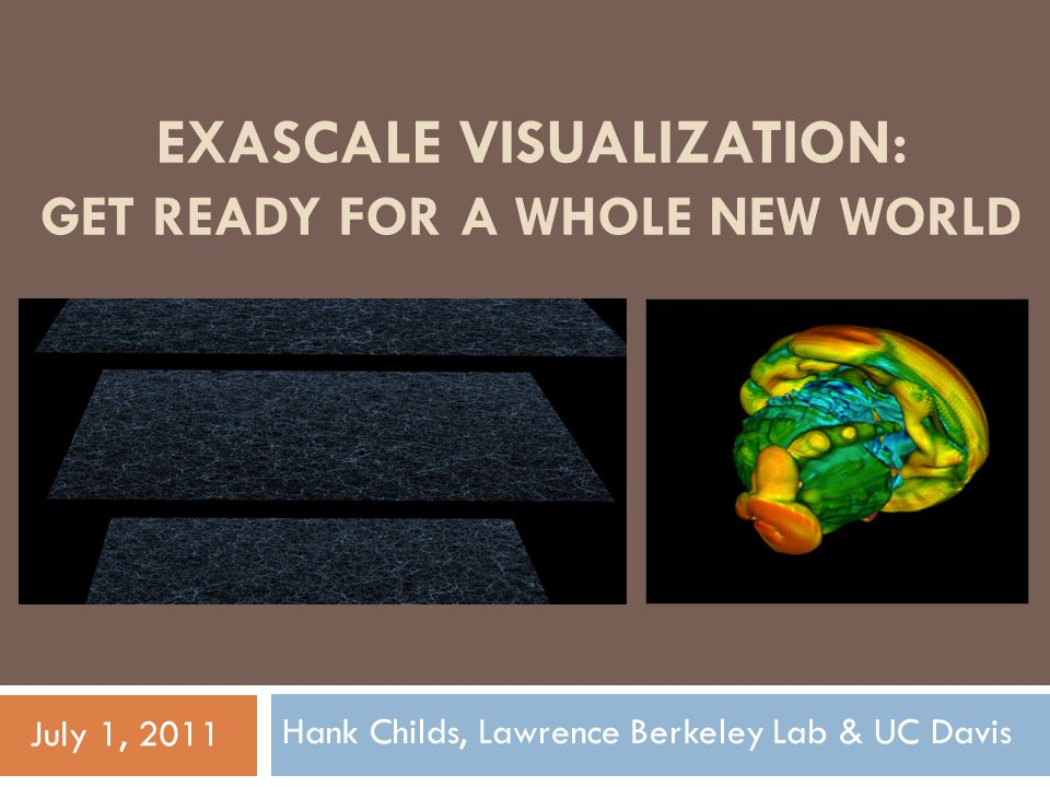 EXASCALE VISUALIZATION: GET READY FOR A WHOLE NEW WORLD Hank Childs, Lawrence Berkeley Lab & UC Davis July 1, 2011