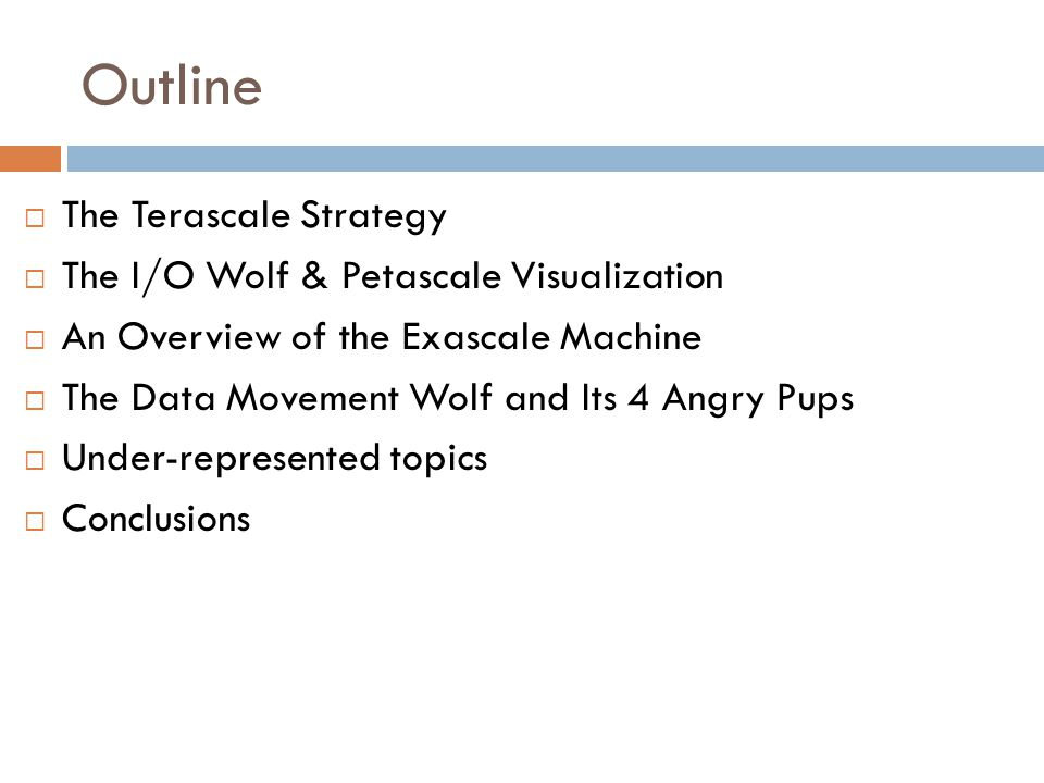 Outline  The Terascale Strategy  The I/O Wolf & Petascale Visualization  An Overview of the Exascale Machine  The Data Movement Wolf and Its 4 Angry Pups  Under-represented topics  Conclusions
