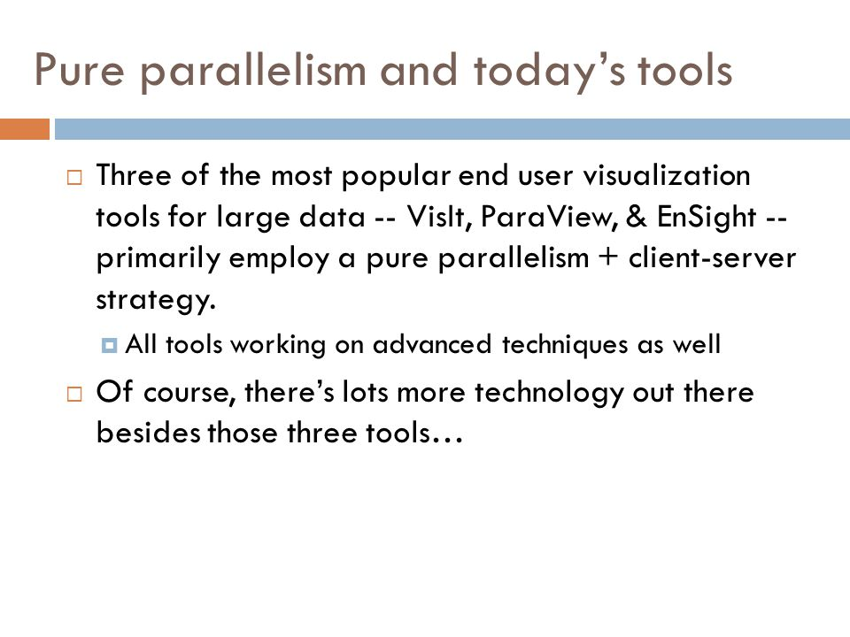Pure parallelism and today's tools  Three of the most popular end user visualization tools for large data -- VisIt, ParaView, & EnSight -- primarily employ a pure parallelism + client-server strategy.