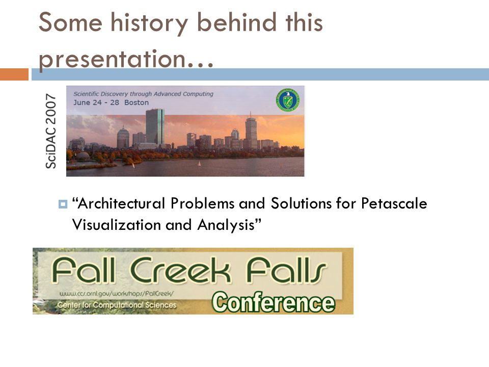 Some history behind this presentation…  Architectural Problems and Solutions for Petascale Visualization and Analysis