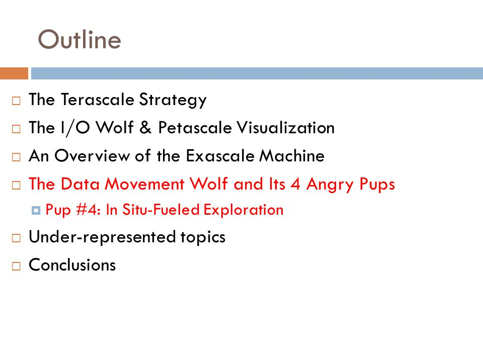 Outline  The Terascale Strategy  The I/O Wolf & Petascale Visualization  An Overview of the Exascale Machine  The Data Movement Wolf and Its 4 Angry Pups  Pup #4: In Situ-Fueled Exploration  Under-represented topics  Conclusions