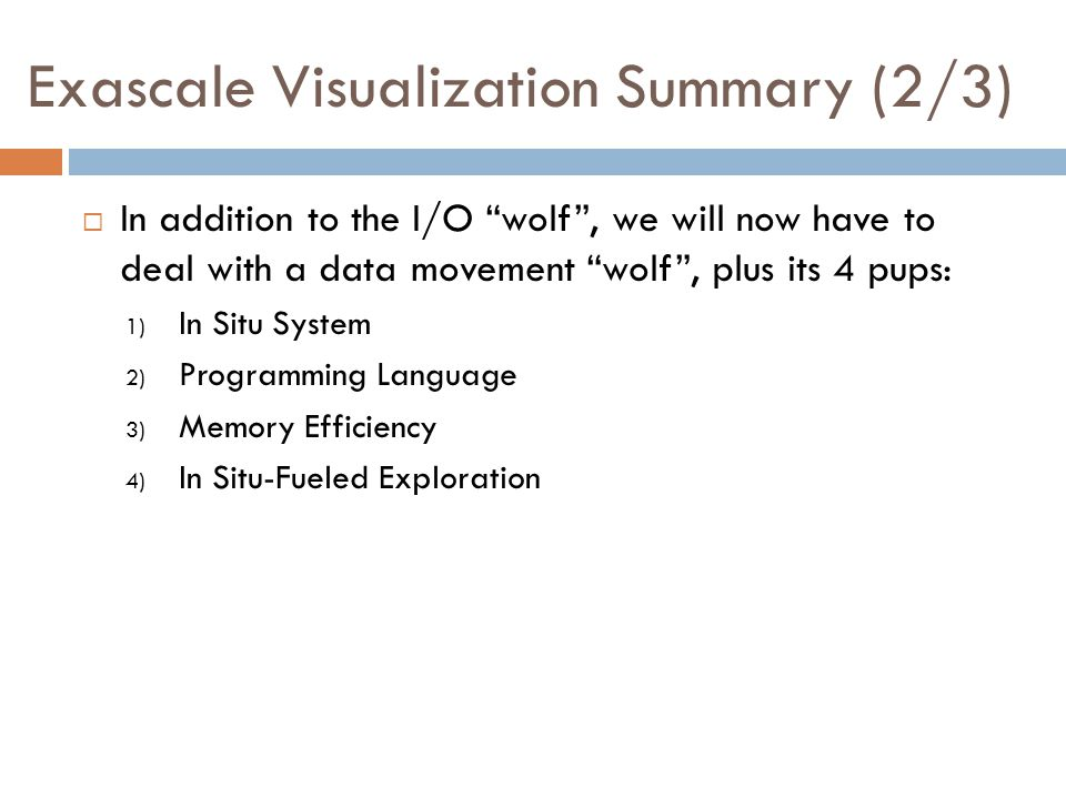 Exascale Visualization Summary (2/3)  In addition to the I/O wolf , we will now have to deal with a data movement wolf , plus its 4 pups: 1) In Situ System 2) Programming Language 3) Memory Efficiency 4) In Situ-Fueled Exploration
