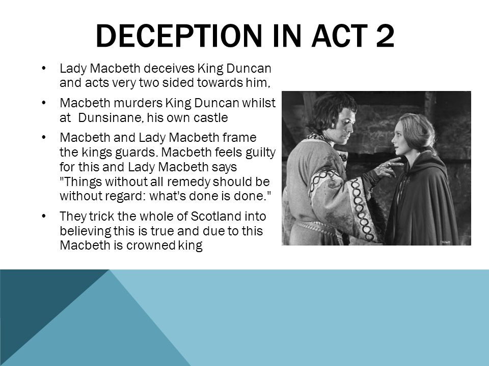 DECEPTION IN ACT 3 In act 3 of the play, Macbeth is once again being deceptive He pretends to be loyal to his best friend Banquo but plans to have him and his son Fleance murdered.