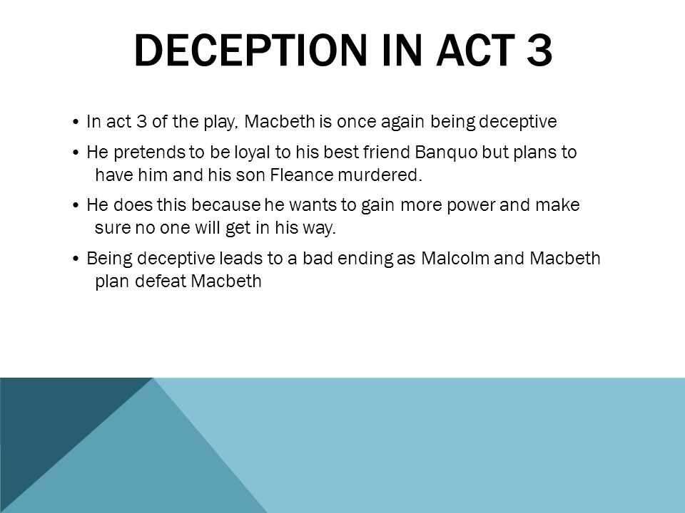 DECEPTION IN ACT 4 The witches give Macbeth three more predictions and tell him to beware MacDuff These lead him on and trick him, as they also refuse to give him a fourth prophecy.