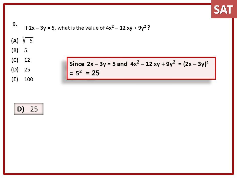 9. If 2x – 3y = 5, what is the value of 4x 2 – 12 xy + 9y 2 ? (A) 5 (B)5 (C)12 (D)25 (E)100 Since 2x – 3y = 5 and 4x 2 – 12 xy + 9y 2 = (2x – 3y) 2 =