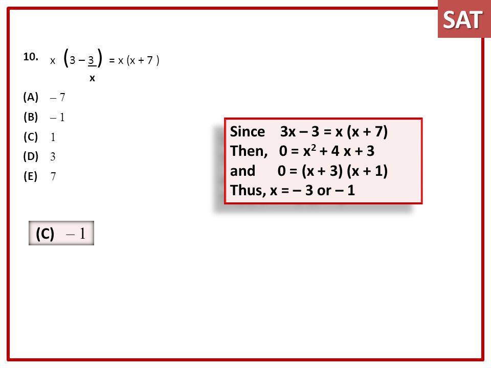 10. x ( 3 – 3 ) = x (x + 7 ) x (A) – 7 (B) – 1 (C) 1 (D) 3 (E) 7SAT Since 3x – 3 = x (x + 7) Then, 0 = x 2 + 4 x + 3 and 0 = (x + 3) (x + 1) Thus, x =