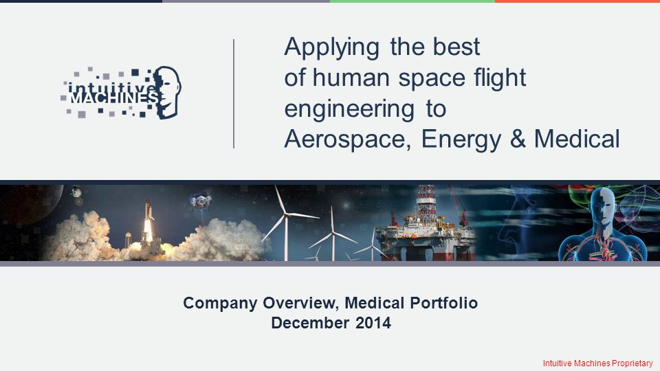 Applying the best of human space flight engineering to Aerospace, Energy & Medical Company Overview, Medical Portfolio December 2014 Intuitive Machine