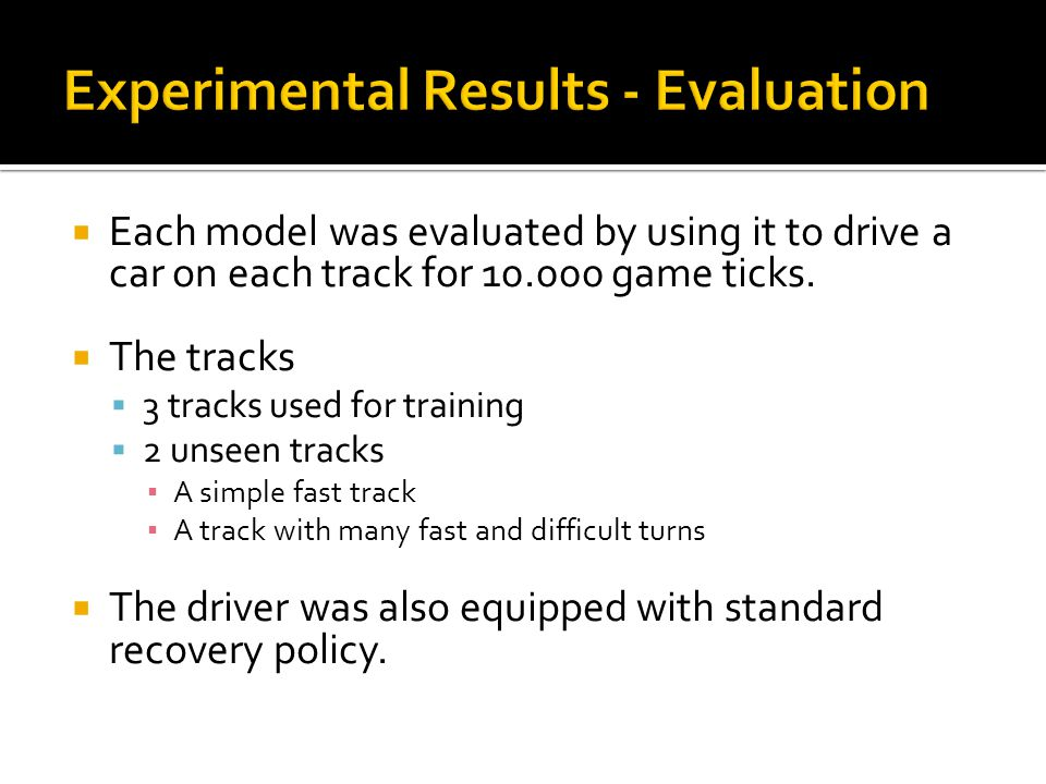  Each model was evaluated by using it to drive a car on each track for 10.000 game ticks.