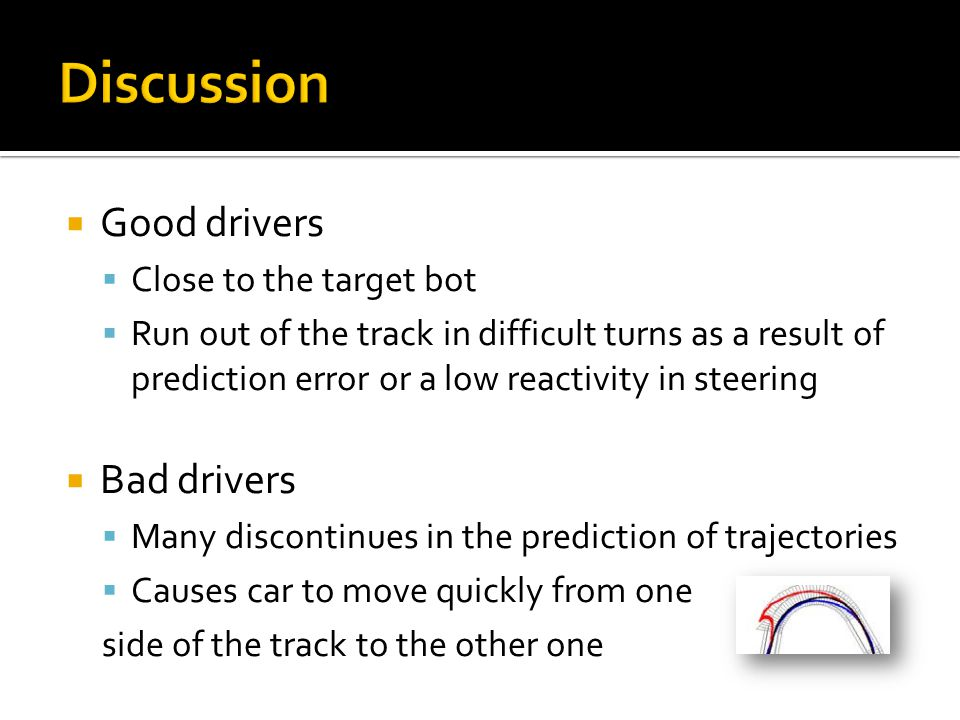  Good drivers  Close to the target bot  Run out of the track in difficult turns as a result of prediction error or a low reactivity in steering  Bad drivers  Many discontinues in the prediction of trajectories  Causes car to move quickly from one side of the track to the other one