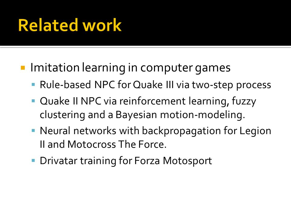  Imitation learning in computer games  Rule-based NPC for Quake III via two-step process  Quake II NPC via reinforcement learning, fuzzy clustering and a Bayesian motion-modeling.