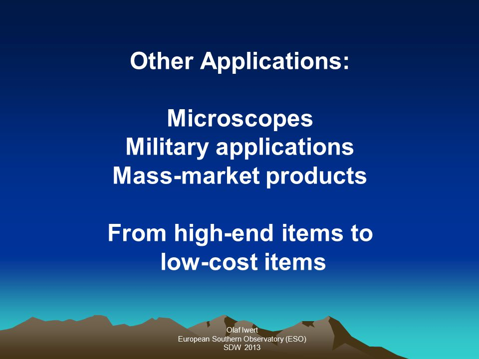 Olaf Iwert European Southern Observatory (ESO) SDW 2013 Other Applications: Microscopes Military applications Mass-market products From high-end items