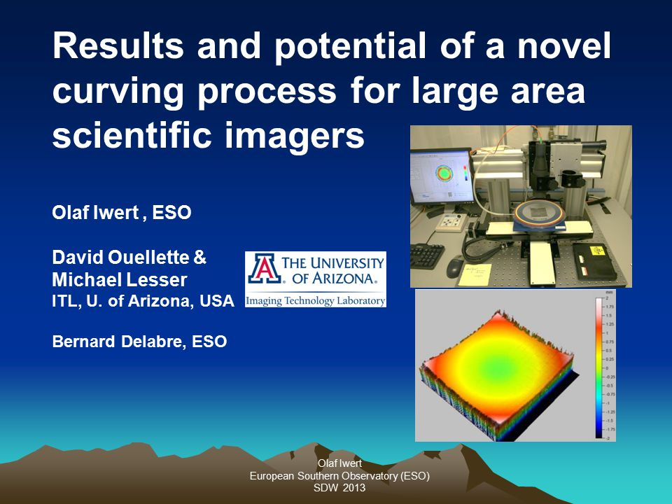 Olaf Iwert European Southern Observatory (ESO) SDW 2013 Results and potential of a novel curving process for large area scientific imagers Olaf Iwert, ESO David Ouellette & Michael Lesser ITL, U.