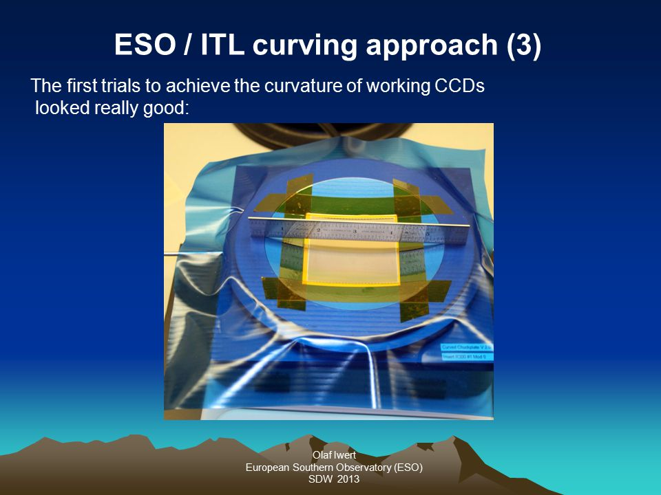 Olaf Iwert European Southern Observatory (ESO) SDW 2013 The first trials to achieve the curvature of working CCDs looked really good: ESO / ITL curving approach (3)