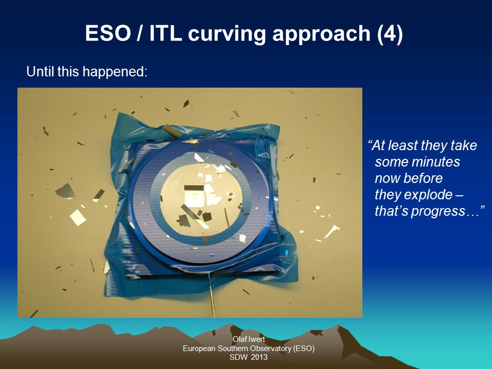 Olaf Iwert European Southern Observatory (ESO) SDW 2013 ESO / ITL curving approach (4) Until this happened: At least they take some minutes now before they explode – that's progress…