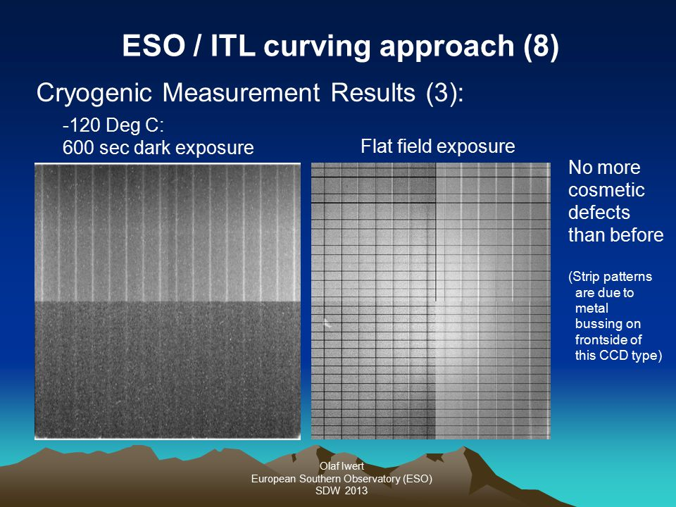 Olaf Iwert European Southern Observatory (ESO) SDW 2013 Cryogenic Measurement Results (3): ESO / ITL curving approach (8) -120 Deg C: 600 sec dark exposure No more cosmetic defects than before (Strip patterns are due to metal bussing on frontside of this CCD type) Flat field exposure