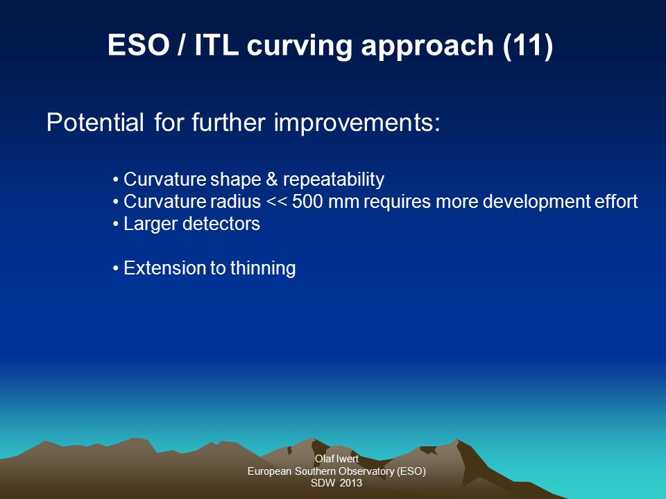 Olaf Iwert European Southern Observatory (ESO) SDW 2013 Potential for further improvements: Curvature shape & repeatability Curvature radius << 500 mm requires more development effort Larger detectors Extension to thinning ESO / ITL curving approach (11)
