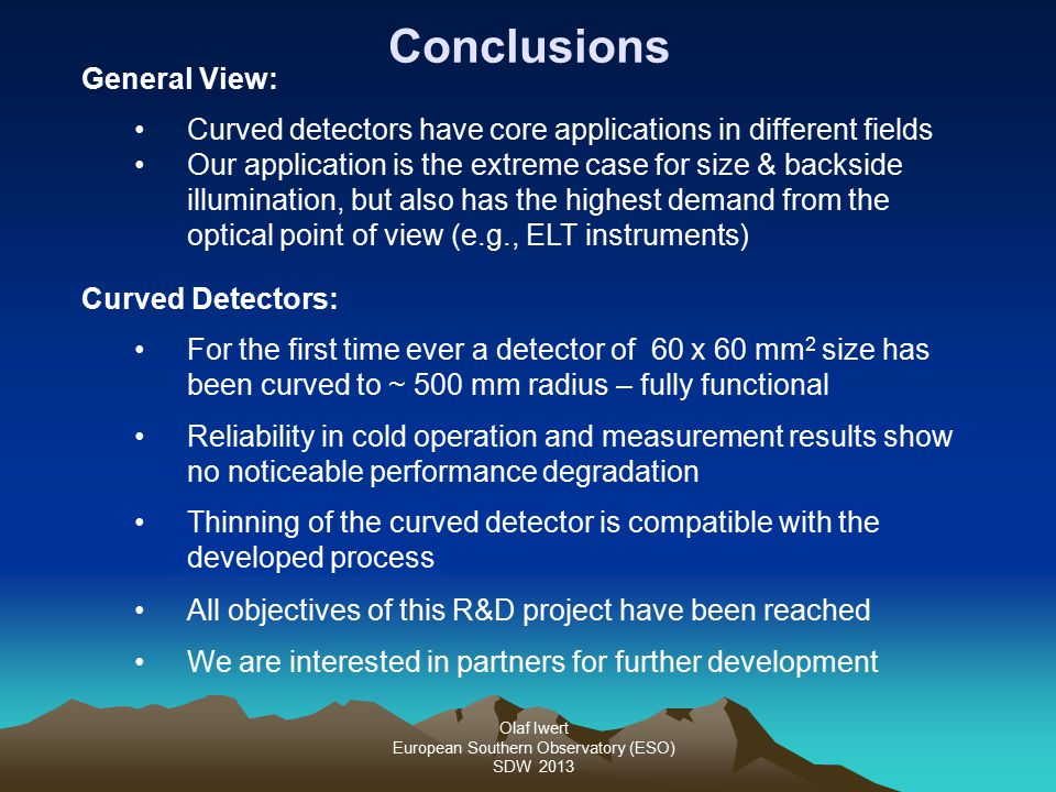 Olaf Iwert European Southern Observatory (ESO) SDW 2013 Conclusions General View: Curved detectors have core applications in different fields Our application is the extreme case for size & backside illumination, but also has the highest demand from the optical point of view (e.g., ELT instruments) Curved Detectors: For the first time ever a detector of 60 x 60 mm 2 size has been curved to ~ 500 mm radius – fully functional Reliability in cold operation and measurement results show no noticeable performance degradation Thinning of the curved detector is compatible with the developed process All objectives of this R&D project have been reached We are interested in partners for further development