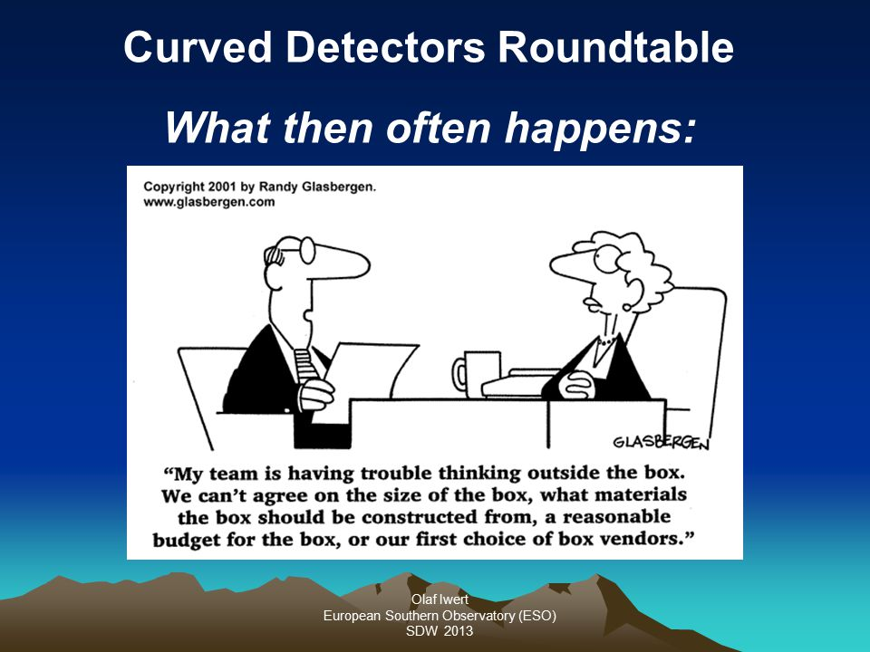 Olaf Iwert European Southern Observatory (ESO) SDW 2013 Curved Detectors Roundtable What then often happens: