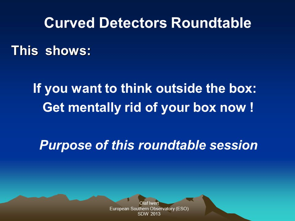 Olaf Iwert European Southern Observatory (ESO) SDW 2013 This shows: If you want to think outside the box: Get mentally rid of your box now ! Purpose o