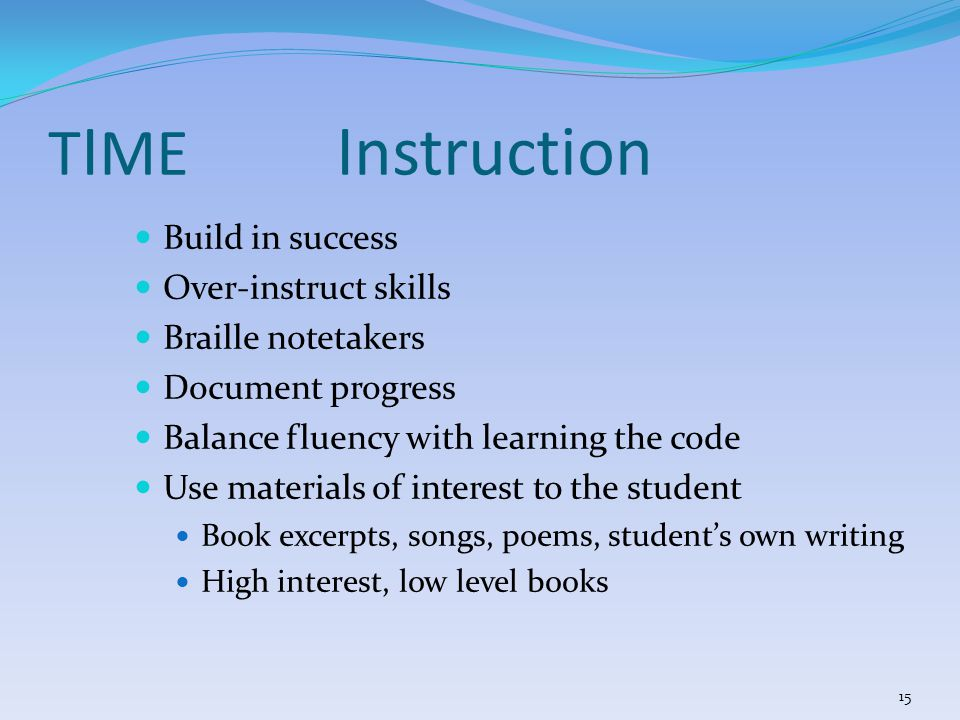 Build in success Over-instruct skills Braille notetakers Document progress Balance fluency with learning the code Use materials of interest to the student Book excerpts, songs, poems, student's own writing High interest, low level books T I ME Instruction 15
