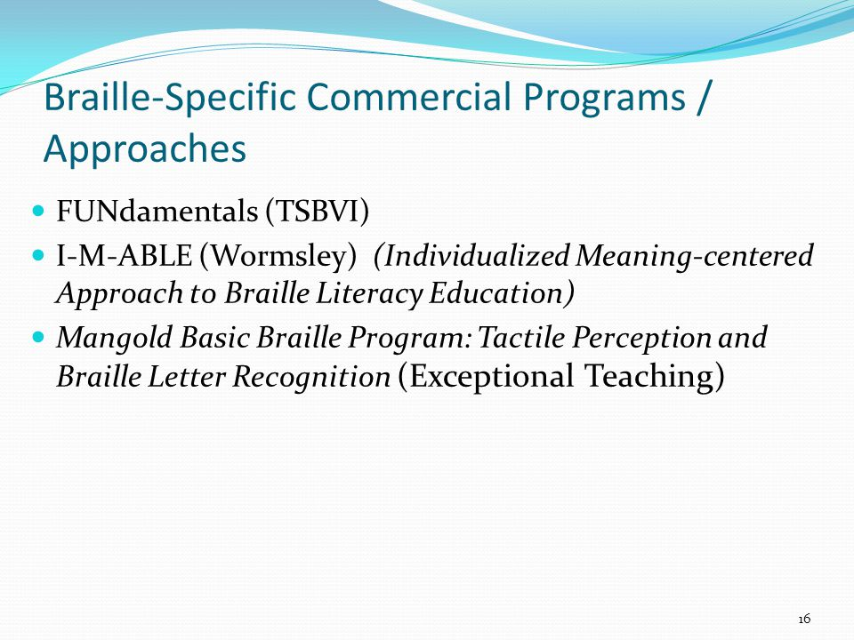 FUNdamentals (TSBVI) I-M-ABLE (Wormsley) (Individualized Meaning-centered Approach to Braille Literacy Education) Mangold Basic Braille Program: Tactile Perception and Braille Letter Recognition (Exceptional Teaching) Braille-Specific Commercial Programs / Approaches 16
