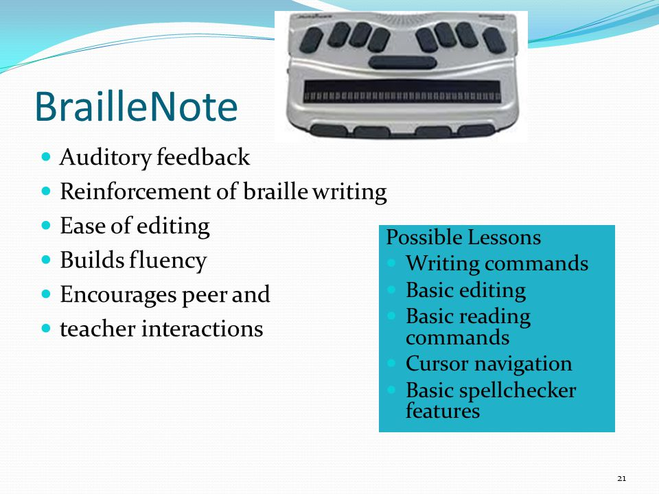 Possible Lessons Writing commands Basic editing Basic reading commands Cursor navigation Basic spellchecker features Auditory feedback Reinforcement of braille writing Ease of editing Builds fluency Encourages peer and teacher interactions BrailleNote 21