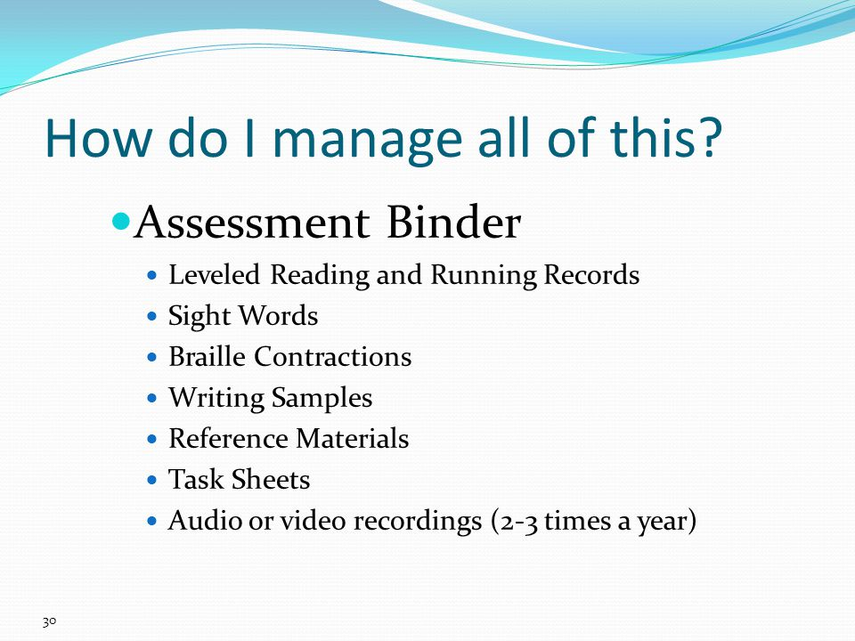 Assessment Binder Leveled Reading and Running Records Sight Words Braille Contractions Writing Samples Reference Materials Task Sheets Audio or video recordings (2-3 times a year) How do I manage all of this.