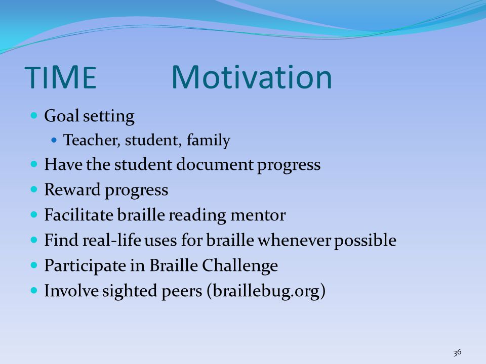 Goal setting Teacher, student, family Have the student document progress Reward progress Facilitate braille reading mentor Find real-life uses for braille whenever possible Participate in Braille Challenge Involve sighted peers (braillebug.org) TI M E Motivation 36