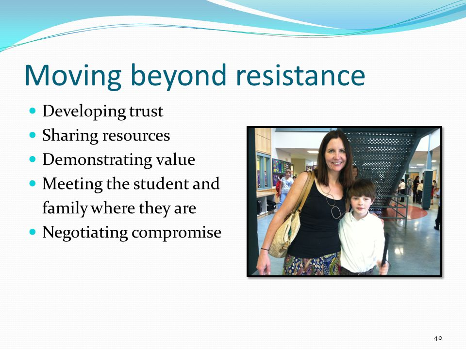 Moving beyond resistance Developing trust Sharing resources Demonstrating value Meeting the student and family where they are Negotiating compromise 40