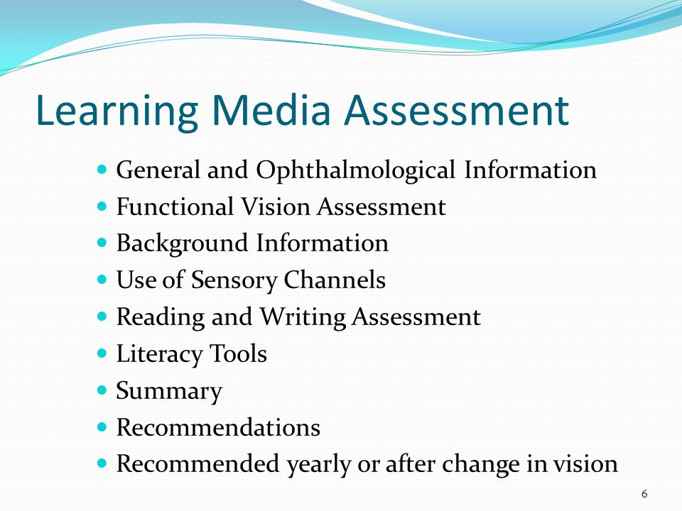 General and Ophthalmological Information Functional Vision Assessment Background Information Use of Sensory Channels Reading and Writing Assessment Literacy Tools Summary Recommendations Recommended yearly or after change in vision Learning Media Assessment 6