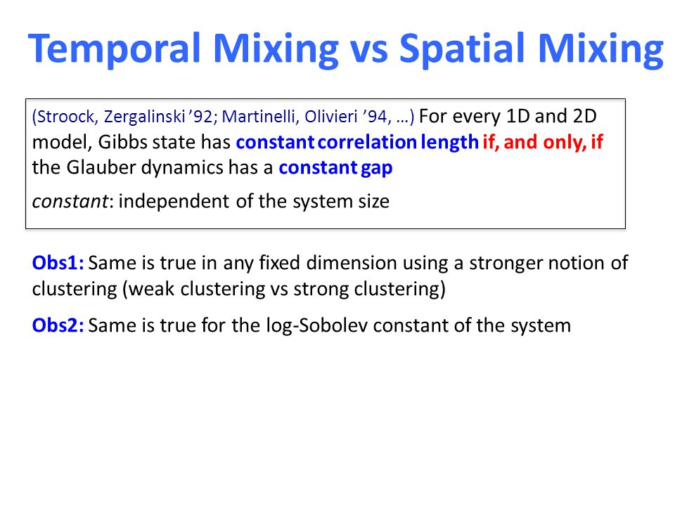 Temporal Mixing vs Spatial Mixing (Stroock, Zergalinski '92; Martinelli, Olivieri '94, …) For every 1D and 2D model, Gibbs state has constant correlation length if, and only, if the Glauber dynamics has a constant gap constant: independent of the system size Obs1: Same is true in any fixed dimension using a stronger notion of clustering (weak clustering vs strong clustering) Obs2: Same is true for the log-Sobolev constant of the system