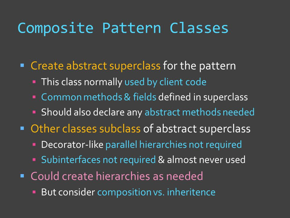 Composite Pattern Classes  Create abstract superclass for the pattern  This class normally used by client code  Common methods & fields defined in