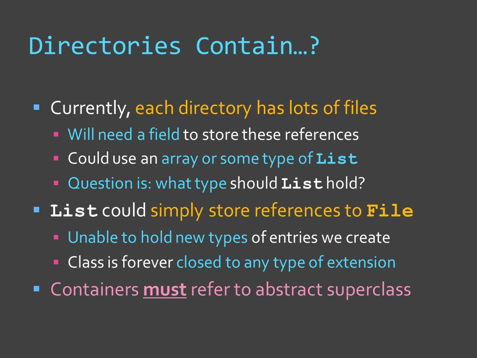Directories Contain…?  Currently, each directory has lots of files  Will need a field to store these references  Could use an array or some type of