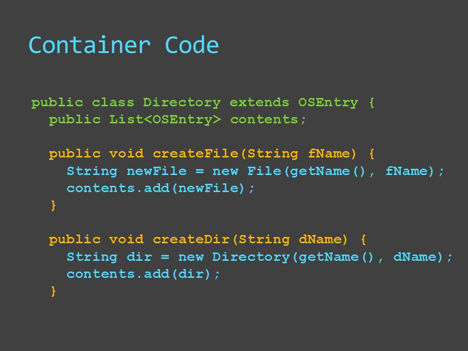 Container Code public class Directory extends OSEntry { public List contents; public void createFile(String fName) { String newFile = new File(getName