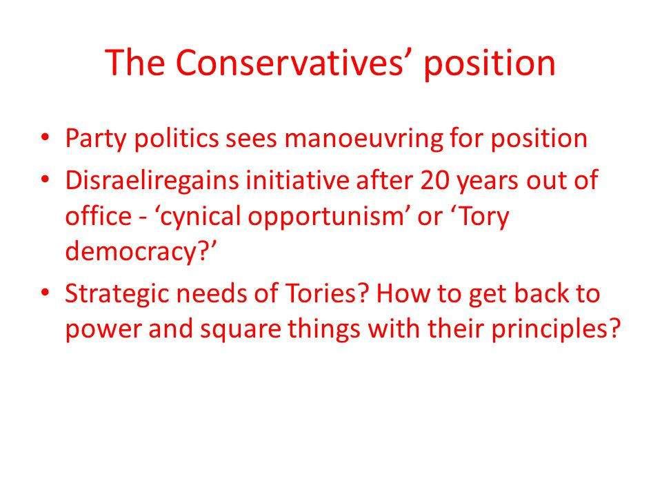 The Conservatives' position Party politics sees manoeuvring for position Disraeliregains initiative after 20 years out of office - 'cynical opportunism' or 'Tory democracy?' Strategic needs of Tories.