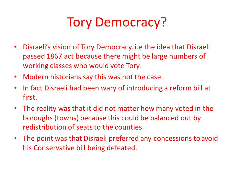 Tory Democracy? Disraeli's vision of Tory Democracy. i.e the idea that Disraeli passed 1867 act because there might be large numbers of working classe