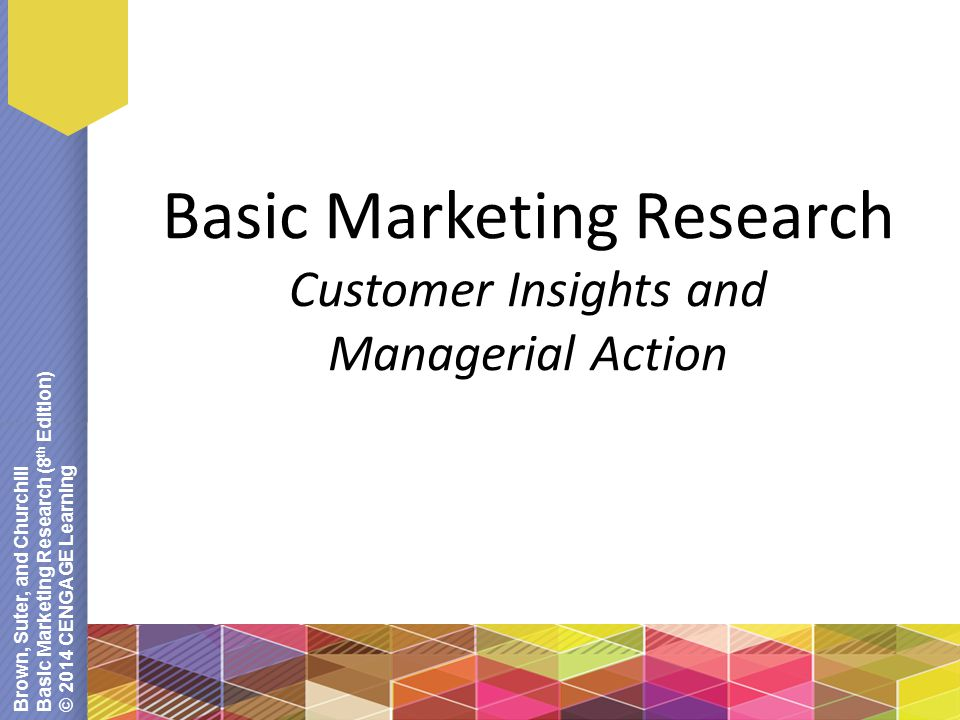 Brown, Suter, and Churchill Basic Marketing Research (8 th Edition) © 2014 CENGAGE Learning Basic Marketing Research Customer Insights and Managerial