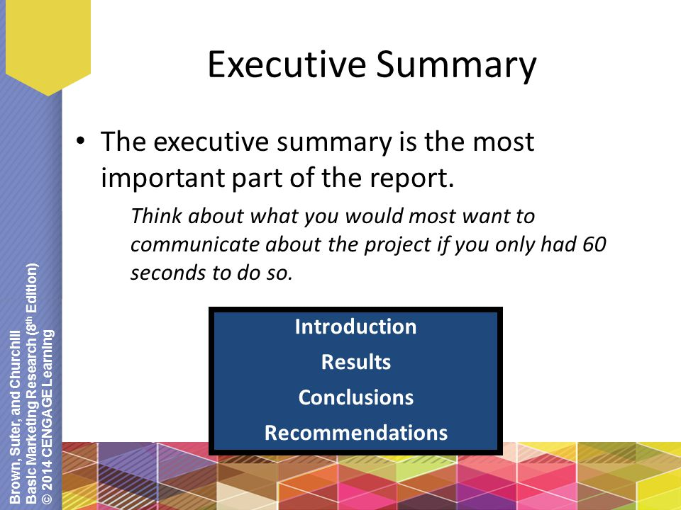 Brown, Suter, and Churchill Basic Marketing Research (8 th Edition) © 2014 CENGAGE Learning Executive Summary The executive summary is the most import