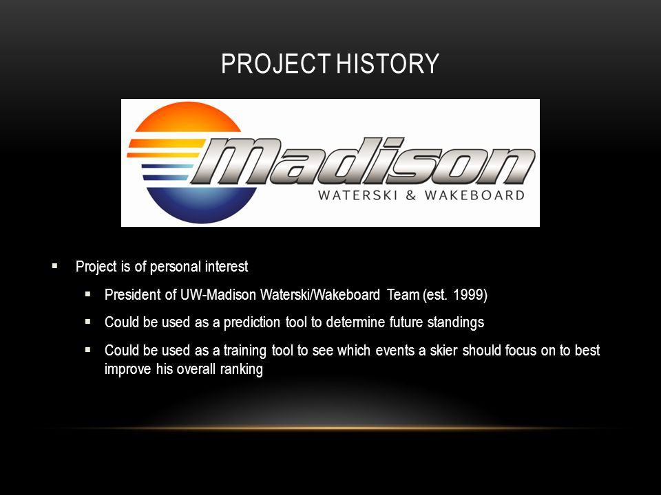 PROJECT HISTORY  Project is of personal interest  President of UW-Madison Waterski/Wakeboard Team (est.