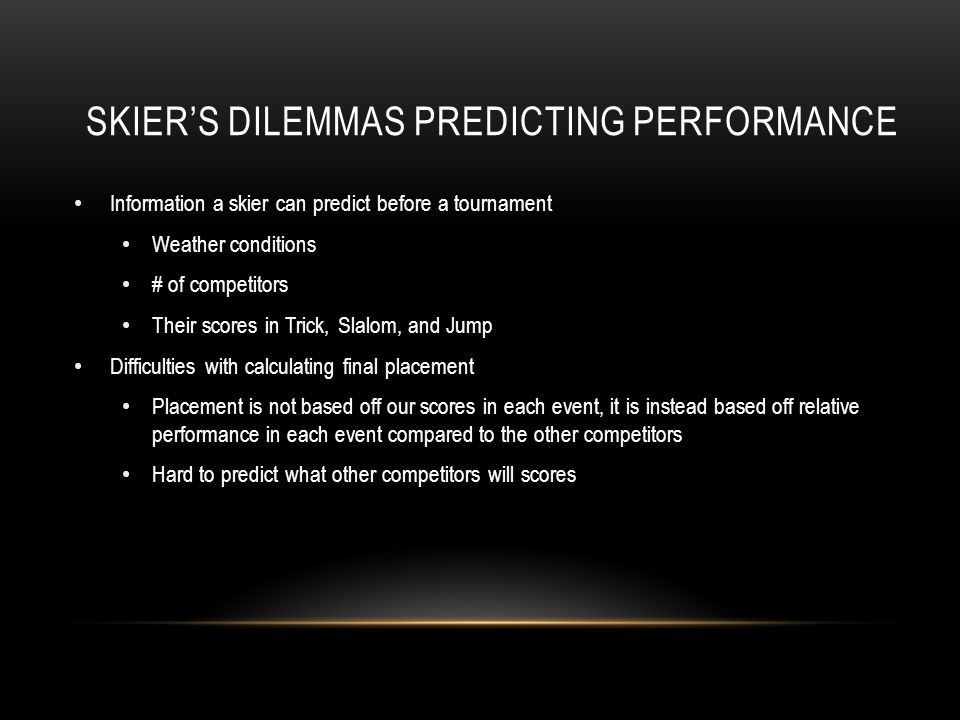 SKIER'S DILEMMAS PREDICTING PERFORMANCE Information a skier can predict before a tournament Weather conditions # of competitors Their scores in Trick, Slalom, and Jump Difficulties with calculating final placement Placement is not based off our scores in each event, it is instead based off relative performance in each event compared to the other competitors Hard to predict what other competitors will scores