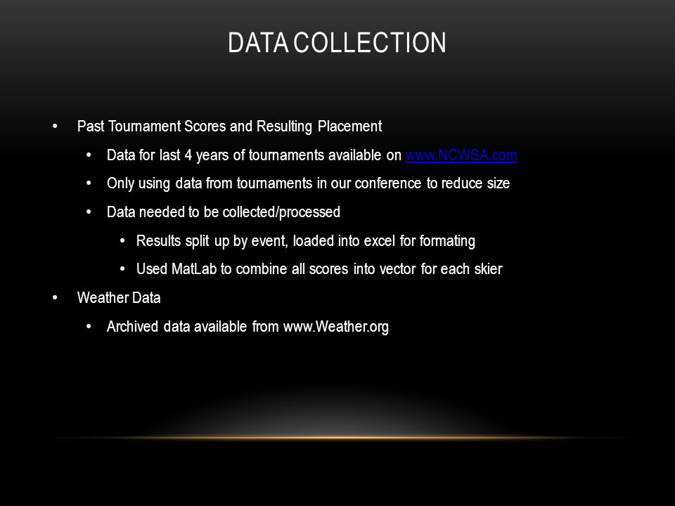 DATA COLLECTION Past Tournament Scores and Resulting Placement Data for last 4 years of tournaments available on www.NCWSA.comwww.NCWSA.com Only using data from tournaments in our conference to reduce size Data needed to be collected/processed Results split up by event, loaded into excel for formating Used MatLab to combine all scores into vector for each skier Weather Data Archived data available from www.Weather.org