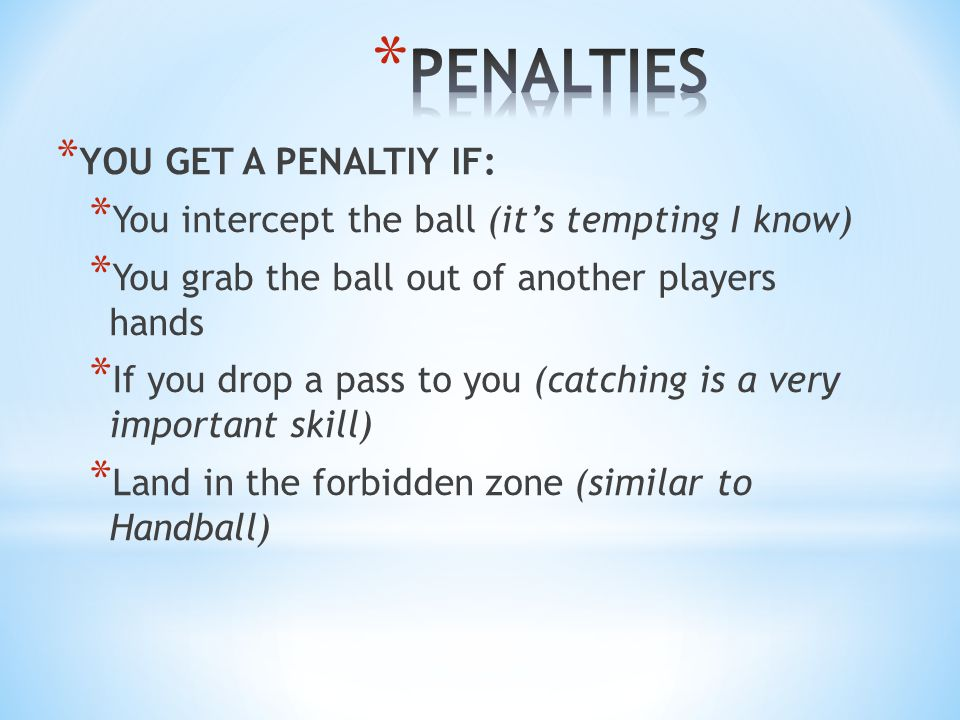 * YOU GET A PENALTIY IF: * You intercept the ball (it's tempting I know) * You grab the ball out of another players hands * If you drop a pass to you (catching is a very important skill) * Land in the forbidden zone (similar to Handball)