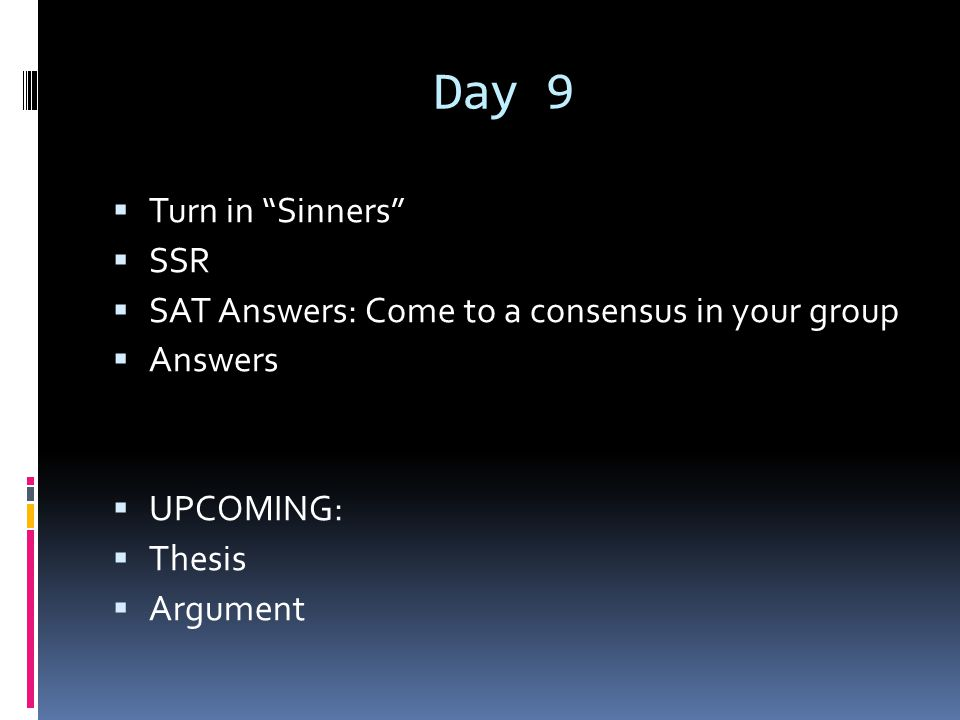 """Day 9  Turn in """"Sinners""""  SSR  SAT Answers: Come to a consensus in your group  Answers  UPCOMING:  Thesis  Argument"""