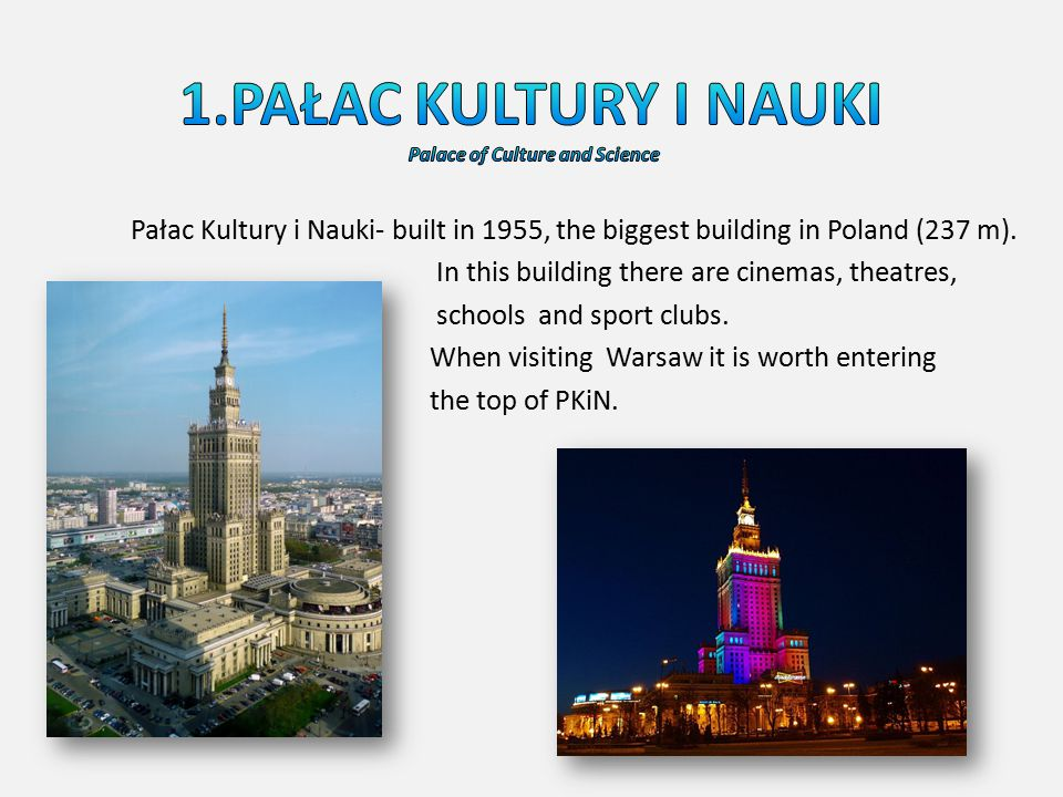 Pałac Kultury i Nauki- built in 1955, the biggest building in Poland (237 m). In this building there are cinemas, theatres, schools and sport clubs. W