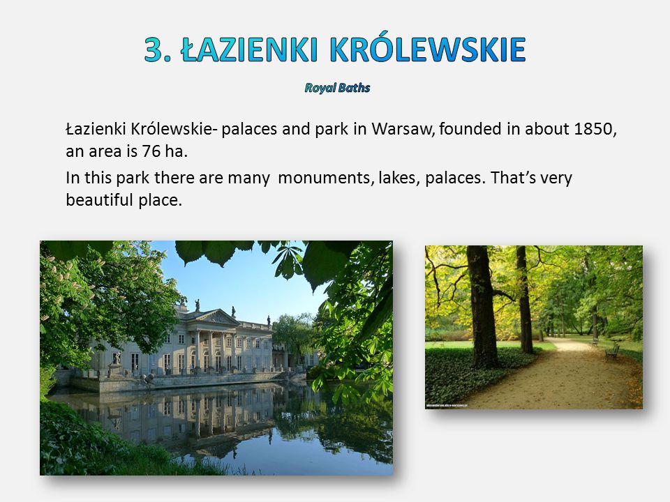 Łazienki Królewskie- palaces and park in Warsaw, founded in about 1850, an area is 76 ha. In this park there are many monuments, lakes, palaces. That'